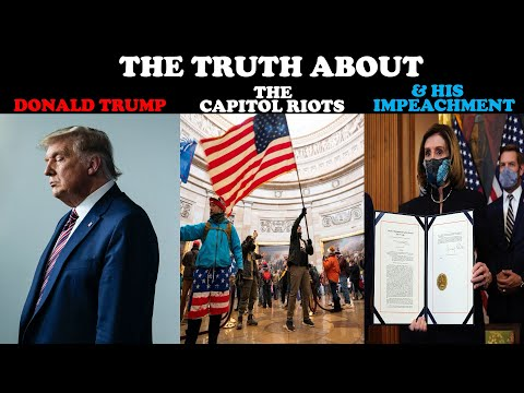 THE TRUTH ABOUT DONALD TRUMP, THE CAPITOL RIOTS, & HIS IMPEACHMENT