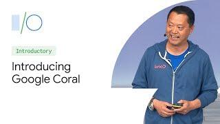Introducing Google Coral: Building On-Device AI (Google I/O'19)
