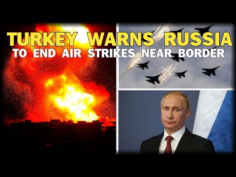 TURKEY WARNS RUSSIA TO END AIR STRIKES NEAR BORDER