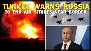 TURKEY WARNS RUSSIA TO END AIR STRIKES NEAR BORDER