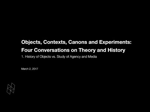 Objects, Contexts, Canons and Experiments: Four Conversations on Theory and History, Part 1