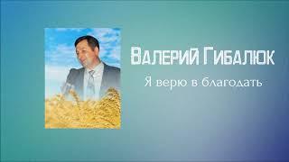 Христианская Музыка || Валерий Гибалюк - Я верю в благодать || Христианские песни