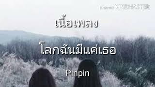 โลกฉันมีแค่เธอ (เนื้อเพลง) - Pinpin