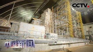 [中国新闻] 切尔诺贝利核电站新掩体正式投入使用 | CCTV中文国际