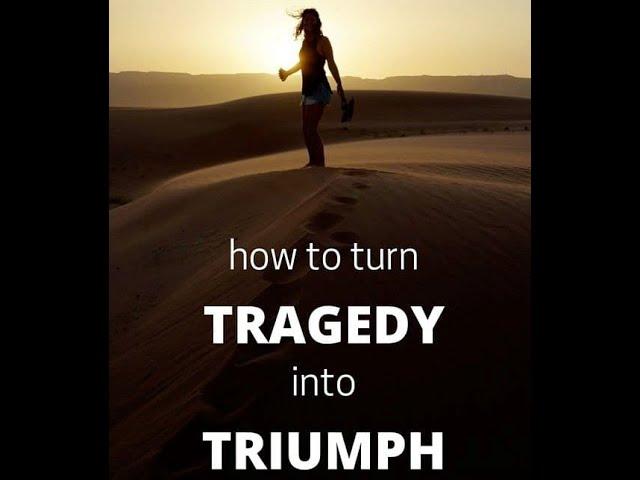 Turning Tragedies Into Triumphs