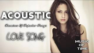 Best Remixes Of Popular Songs 2018 ♫ Love Song Acoustic song covers Chillout Relaxing TOP SONG