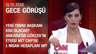Ankara'da Gökçek'in etkisi ne? CHP'de 1 Nisan hesapları mı? - Gece Görüşü 31.01.2019 Perşembe
