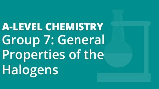Group 7 (17) : General Properties of the Halogens | A-level Chemistry | AQA, OCR, Edexcel