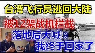 台湾飞行员逃回大陆,被12架战机拦截,落地后大喊:我终于回家了!
