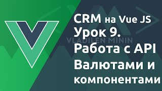 Урок 9. CRM на VueJS. Работа с API, валютами и компонентами