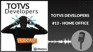 PODCAST TOTVS Developers #13 - Home Office