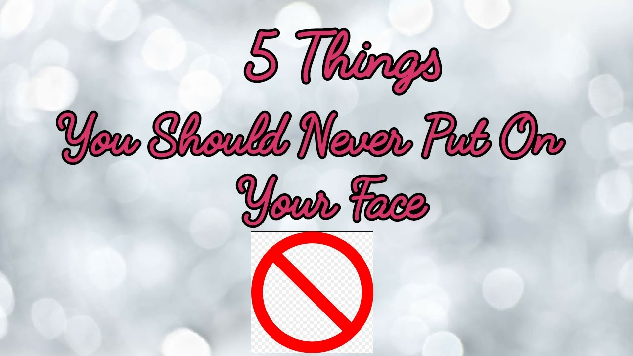5 Things You Should Never Put On your Face !!!