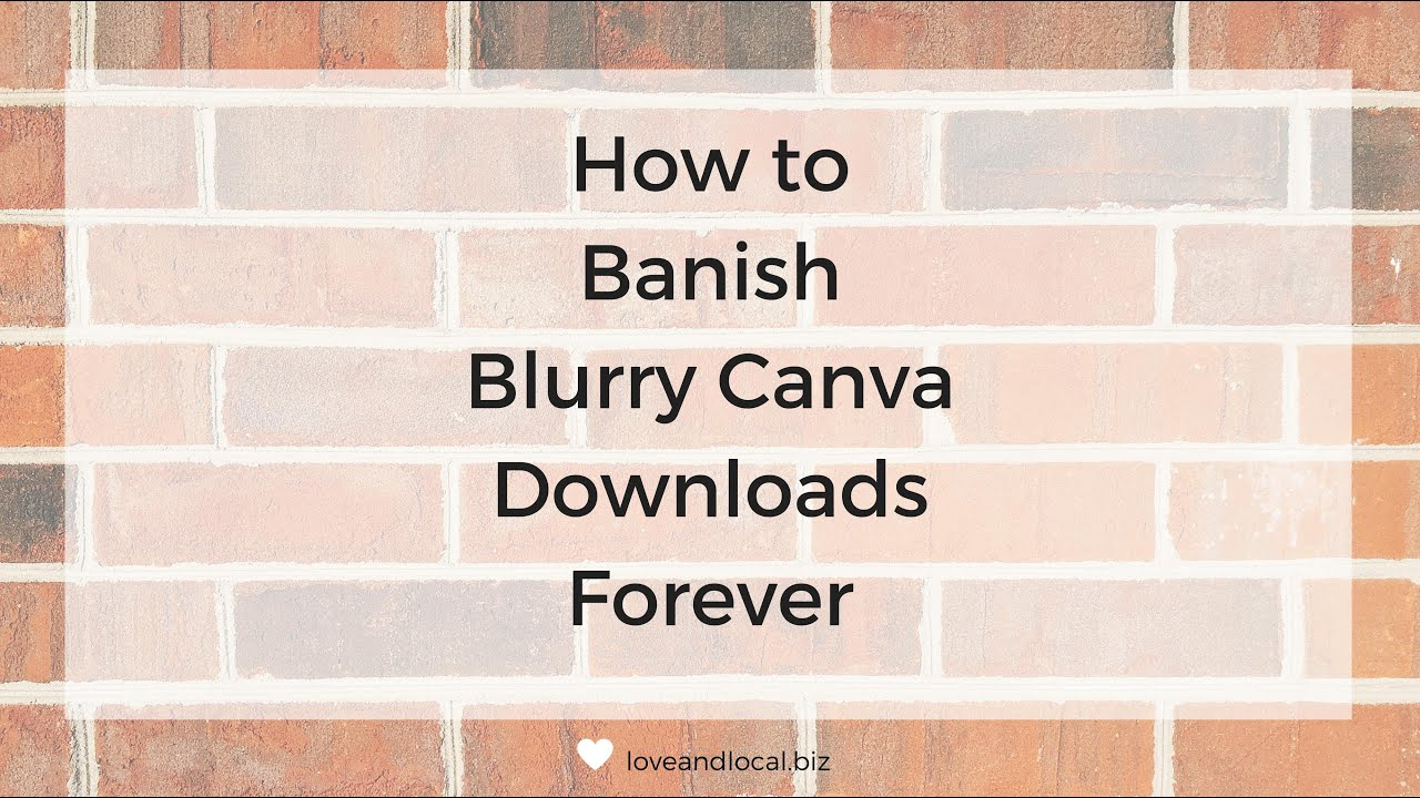 How to Banish Blurry Canva Downloads Forever — Love and Local Business