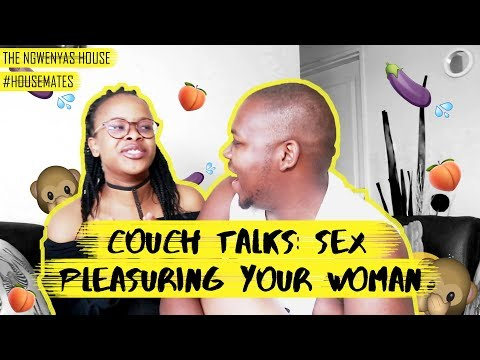 CHATS ON THE COUCH: SEX TALK | PLEASURING YOUR WOMAN | THE NGWENYAS HOUSE