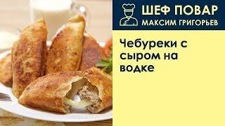 Чебуреки с сыром на водке . Рецепт от шеф повара Максима Григорьева
