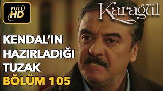 Karagül 105. Bölüm / Full HD (Tek Parça) - Kendal'ın Hazırladığı Tuzak