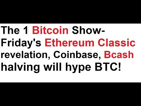 The 1 Bitcoin Show- Friday's Ethereum Classic revelation, Coinbase, Bcash halving will hype BTC!