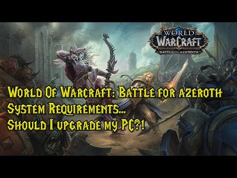 World Of Warcraft: Battle For Azeroth System Requirements - Should I Upgrade My Pc?!