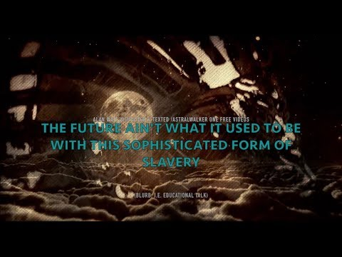 """""""The Future Ain't What it Used to Be With This Sophisticated Form of Slavery""""Alan Watt Visualized"""