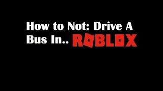 How To Not: Drive a Bus In ROBLOX [REUPLOAD]