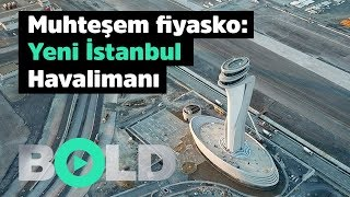 Muhteşem fiyasko: Yeni İstanbul Havalimanı | Bold