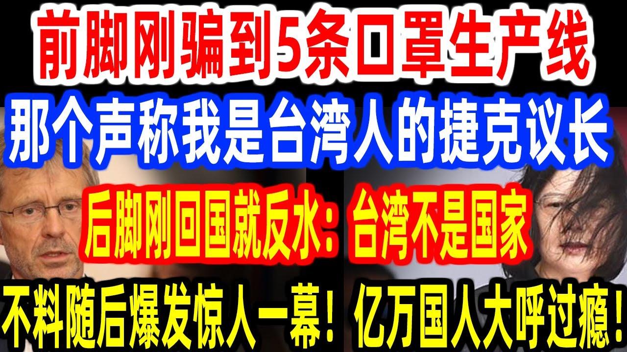 前脚刚骗到5条口罩生产线,那个声称我是台湾人的捷克议长,后脚刚回国就反水:台湾不是国家!不料随后爆发惊人一幕,亿万国人大呼过瘾! 民进党被耍惨了!