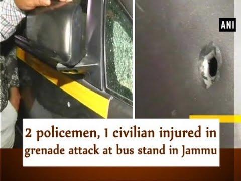 2 policemen, 1 civilian injured in grenade attack at bus stand in Jammu - ANI News