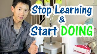 Stop Learning and Start Doing