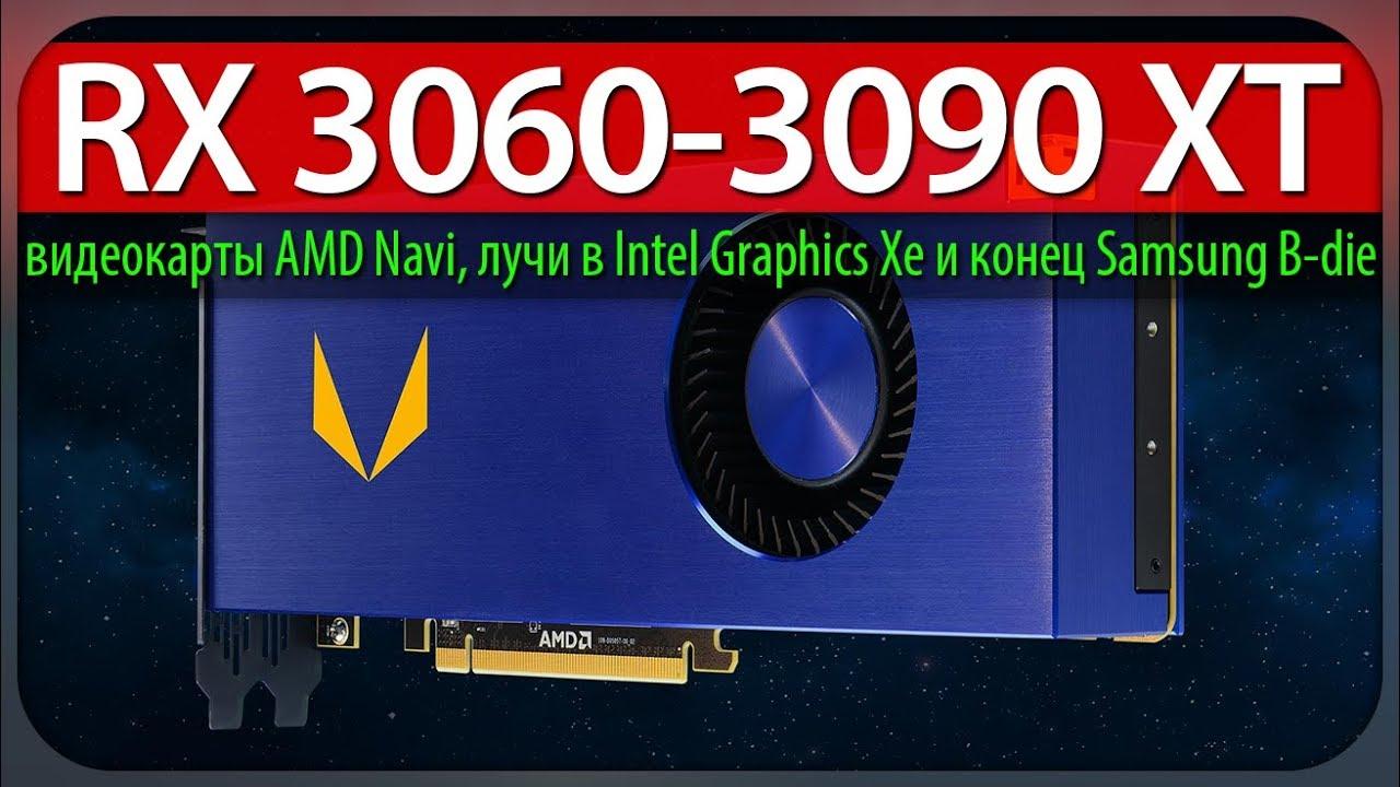 RX 3060-3090 XT, видеокарты AMD Navi, лучи в Intel Graphics Xe и конец  Samsung B-die