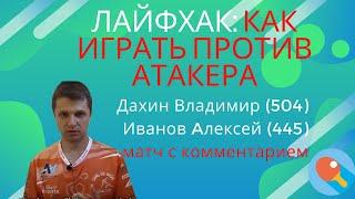 Лайфхак: игра против атакера. Дахин Владимир (504) Иванов Aлексей (445) Матч с комментарием