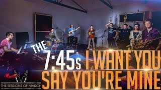 The 7:45s - I Want You (Say You're Mine) [The Sessions of March 2017]