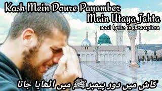 Kash Mein Doure Payamber Mein Utaya Jahta | bakhuda qadmon mein sarkar ke paya jahta Beautiful Naat