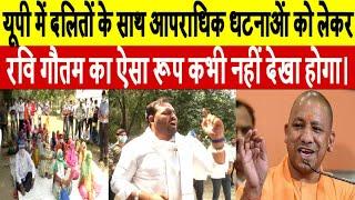 यूपी में दलितों के साथ आपराधिक धटनाओं को लेकर रवि गौतम का ऐसा रूप कभी नहीं देखा होगा।