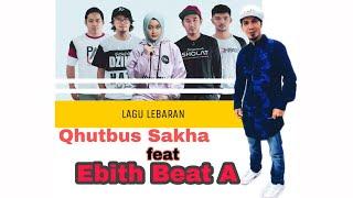 Gambar cover LAGU TERBARU LEBARAN | IDUL FITRI 2020 - QHUTBUS SAKHA feat EBITH BEAT A ( VIDEO LIRIK )
