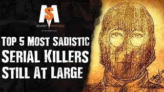 Top 5 Most SADISTIC SERIAL KILLERS Still at Large