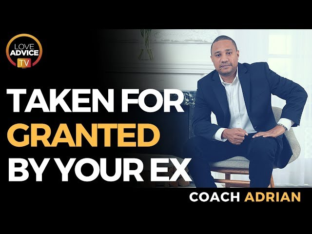 Taken For Granted By Your Ex | How To Not Let It Happen To You!