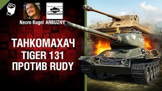 Tiger 131 против Rudy - Танкомахач №76 - от ARBUZNY и Necro Kugel [World of Tanks]
