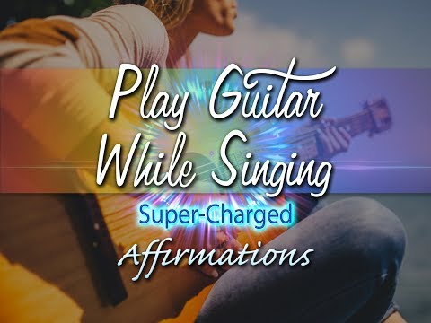 Playing Guitar While Singing - Super​-​Charged Affirmations