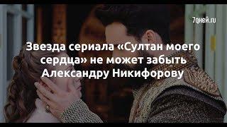 Звезда сериала «Султан моего сердца» не может забыть Александру Никифорову  - Sudo News