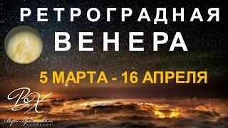 РЕТРОГРАДНАЯ ВЕНЕРА с 5 марта по 16 апреля 2017г - астролог Вера Хубелашвили