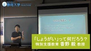 教育学部 特別講義 -「しょうがい」って何だろう?-香野毅先生 静岡大学オープンキャンパス2019