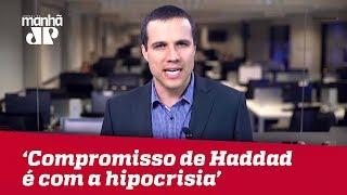 Compromisso de Haddad é com a hipocrisia | Felipe Moura Brasil