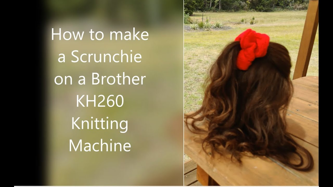 How To Make A Scrunchie On A Brother Kh260 Bulky Knitting Machine Tutorial Knitted Gift Ideas Youtube