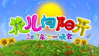 《2017六一晚会》 20170601 花儿向阳开   CCTV