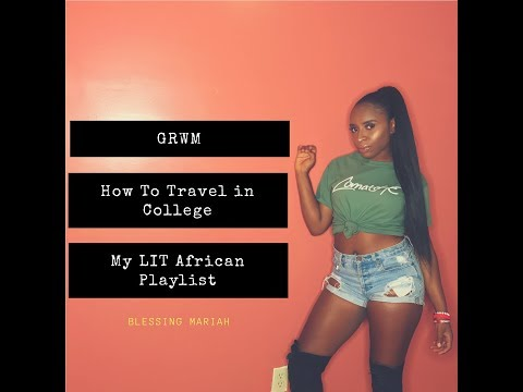 GRWM | HOW TO TRAVEL IN COLLEGE + MY LIT AFRICAN PLAYLIST