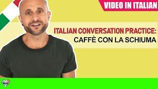 Practice Intermediate and Advanced Italian Comprehension and Conversation CAFFÈ CON LA SCHIUMA [IT]