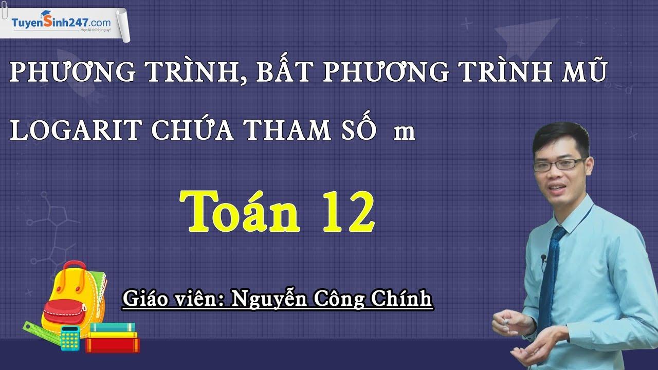 Phương trình, bất phương trình mũ, logarit chứa tham số m – Toán 12 – Thầy Nguyễn Công Chính