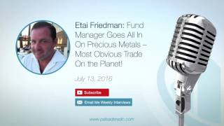 Etai Friedman: Fund Manager Goes All In On Precious Metals – Most Obvious Trade On the Planet!