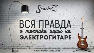 SancheZ - Вся правда о технике игры на электрогитаре