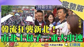 2019.02.23大政治大爆卦完整版(上) 韓流狂襲新北!南北土包子三重大串連!